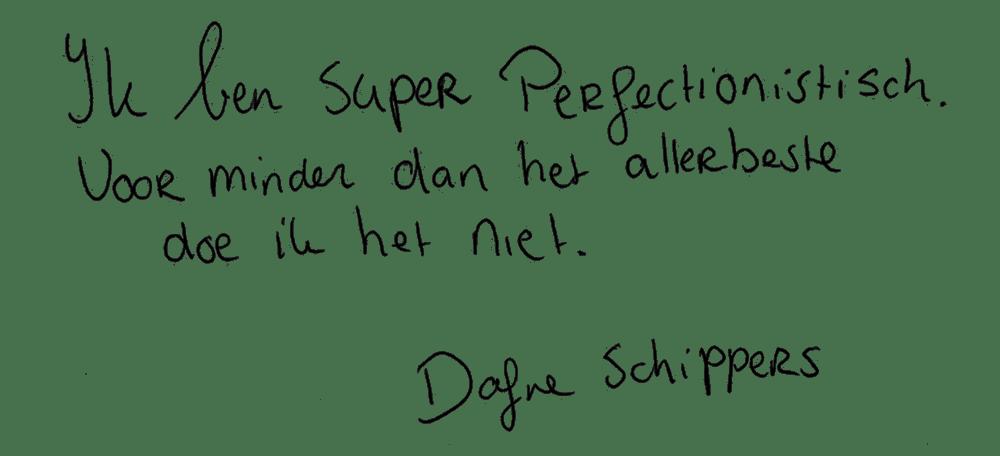 Ik ben super perfectionistisch. Voor minder dan het allerbeste doe ik het niet.